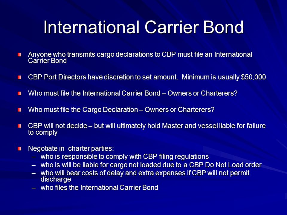 International Carrier Bond Anyone who transmits cargo declarations to CBP must file an International Carrier Bond CBP Port Directors have discretion t