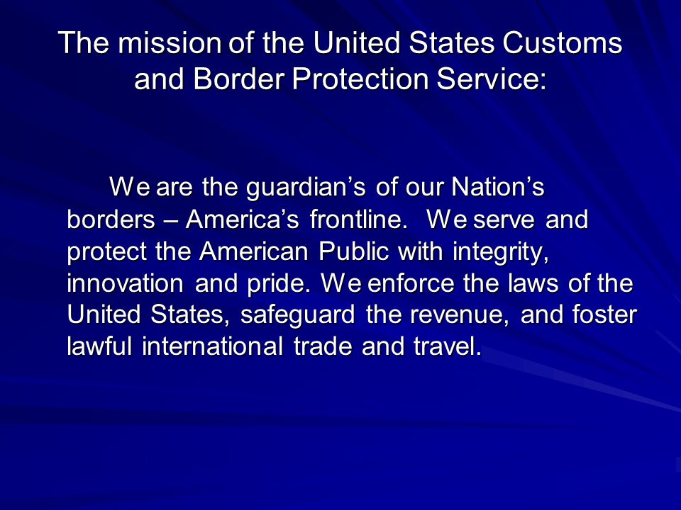 The mission of the United States Customs and Border Protection Service: We are the guardian's of our Nation's borders – America's frontline.