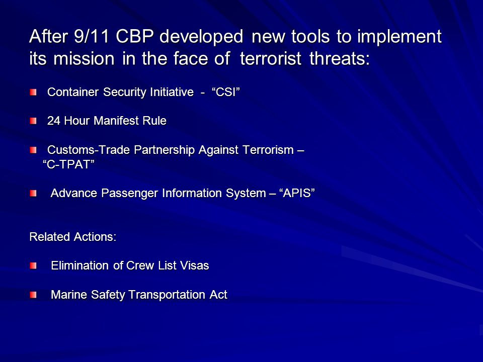 After 9/11 CBP developed new tools to implement its mission in the face of terrorist threats: Container Security Initiative - CSI 24 Hour Manifest Rule Customs-Trade Partnership Against Terrorism – C-TPAT C-TPAT Advance Passenger Information System – APIS Advance Passenger Information System – APIS Related Actions: Elimination of Crew List Visas Elimination of Crew List Visas Marine Safety Transportation Act Marine Safety Transportation Act