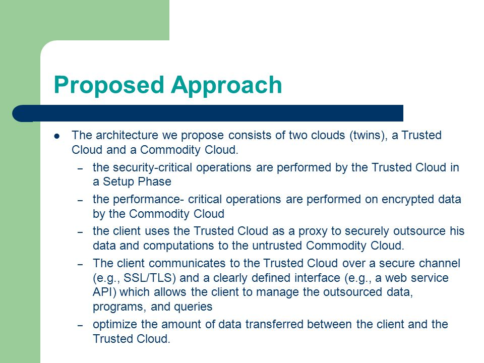 Introduction..contd In general, important requirements of cloud clients are confidentiality of their data, that their data and computation was processed in the expected way (verifiability ) and has not been tampered with (integrity ).
