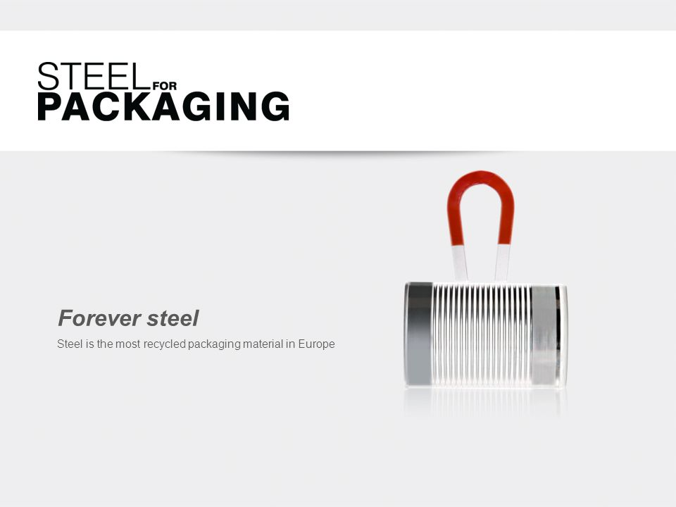 Forever steel Steel is the most recycled packaging material in Europe