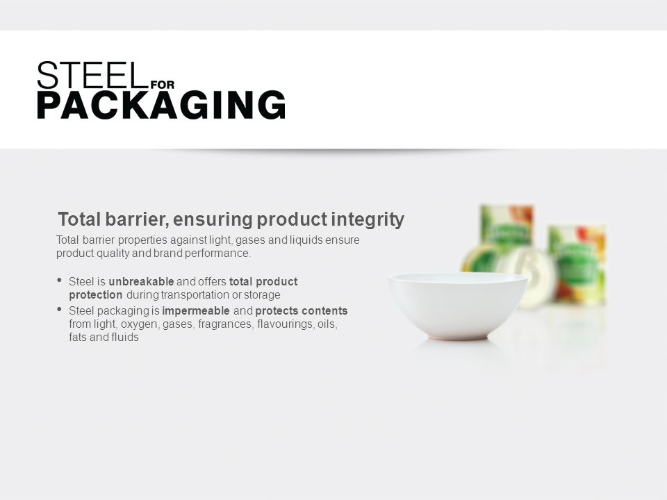 Total barrier, ensuring product integrity Steel is unbreakable and offers total product protection during transportation or storage Steel packaging is impermeable and protects contents from light, oxygen, gases, fragrances, flavourings, oils, fats and fluids Total barrier properties against light, gases and liquids ensure product quality and brand performance.