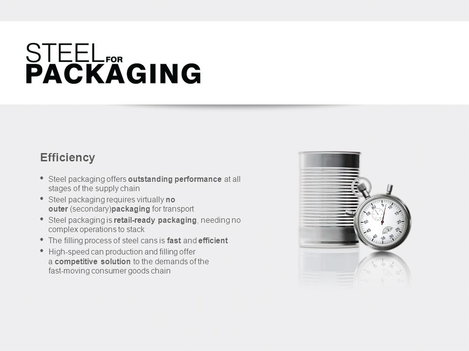 Efficiency Steel packaging offers outstanding performance at all stages of the supply chain Steel packaging requires virtually no outer (secondary)packaging for transport Steel packaging is retail-ready packaging, needing no complex operations to stack The filling process of steel cans is fast and efficient High-speed can production and filling offer a competitive solution to the demands of the fast-moving consumer goods chain