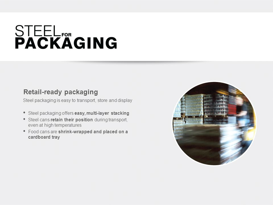 Retail-ready packaging Steel packaging offers easy, multi-layer stacking Steel cans retain their position during transport, even at high temperatures Food cans are shrink-wrapped and placed on a cardboard tray Steel packaging is easy to transport, store and display