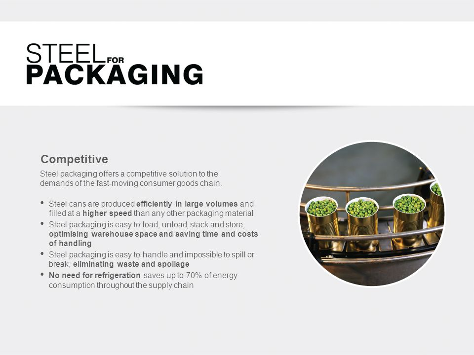Competitive Steel cans are produced efficiently in large volumes and filled at a higher speed than any other packaging material Steel packaging is easy to load, unload, stack and store, optimising warehouse space and saving time and costs of handling Steel packaging is easy to handle and impossible to spill or break, eliminating waste and spoilage No need for refrigeration saves up to 70% of energy consumption throughout the supply chain Steel packaging offers a competitive solution to the demands of the fast-moving consumer goods chain.