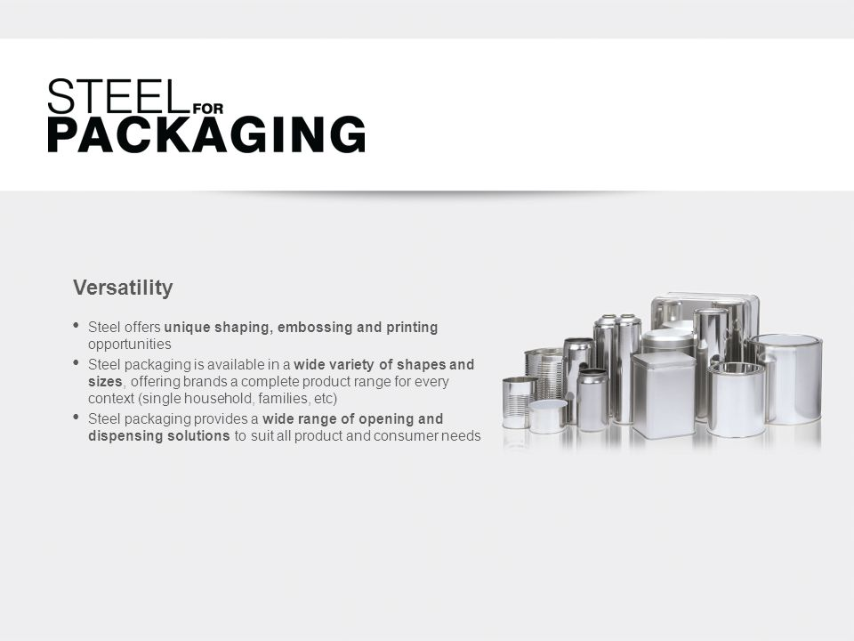 Versatility Steel offers unique shaping, embossing and printing opportunities Steel packaging is available in a wide variety of shapes and sizes, offering brands a complete product range for every context (single household, families, etc) Steel packaging provides a wide range of opening and dispensing solutions to suit all product and consumer needs