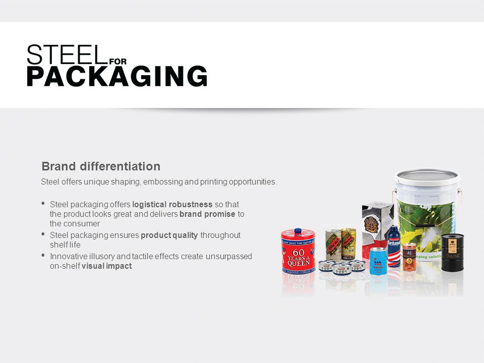 Brand differentiation Steel packaging offers logistical robustness so that the product looks great and delivers brand promise to the consumer Steel packaging ensures product quality throughout shelf life Innovative illusory and tactile effects create unsurpassed on-shelf visual impact Steel offers unique shaping, embossing and printing opportunities.