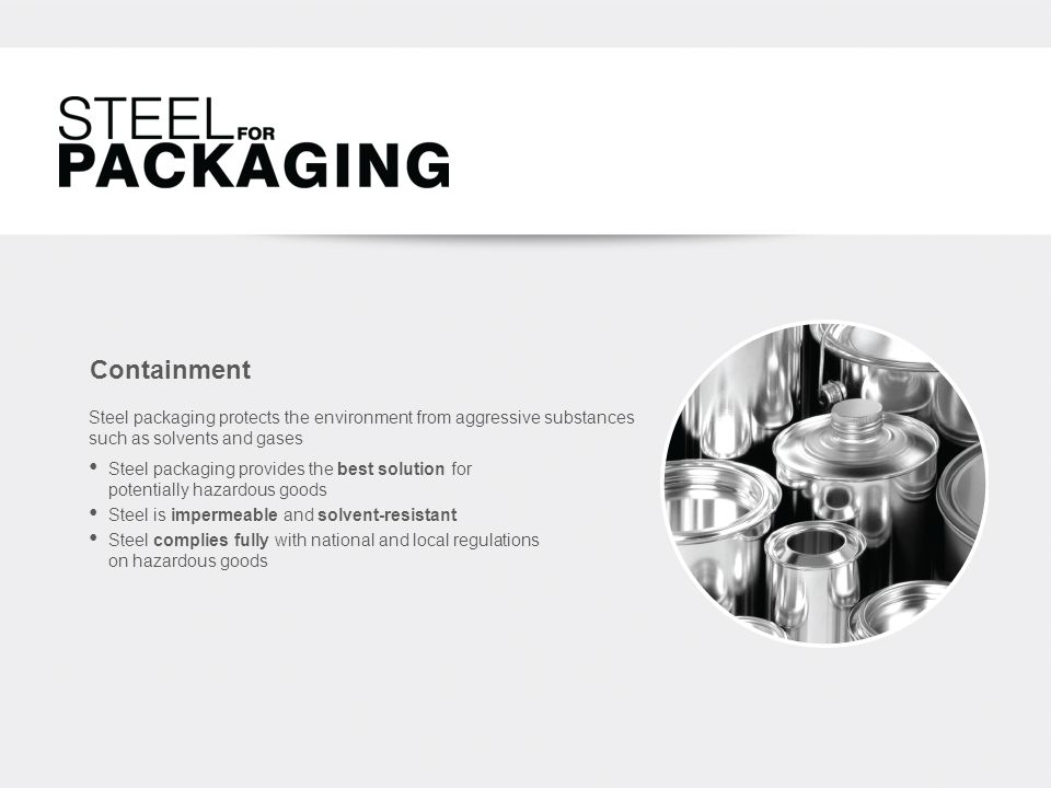 Containment Steel packaging protects the environment from aggressive substances such as solvents and gases Steel packaging provides the best solution for potentially hazardous goods Steel is impermeable and solvent-resistant Steel complies fully with national and local regulations on hazardous goods