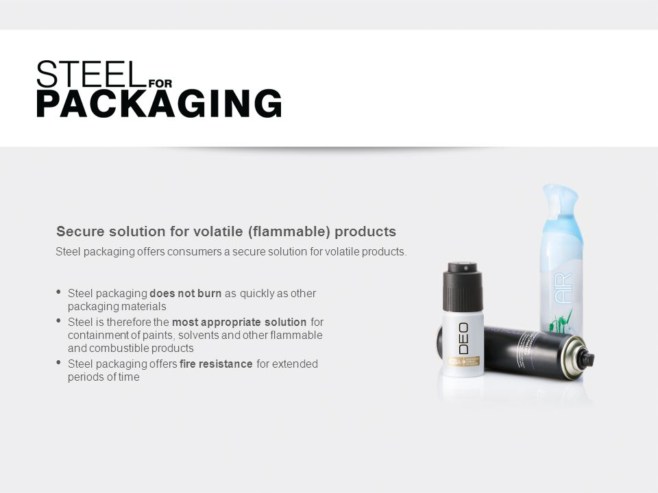 Secure solution for volatile (flammable) products Steel packaging offers consumers a secure solution for volatile products.