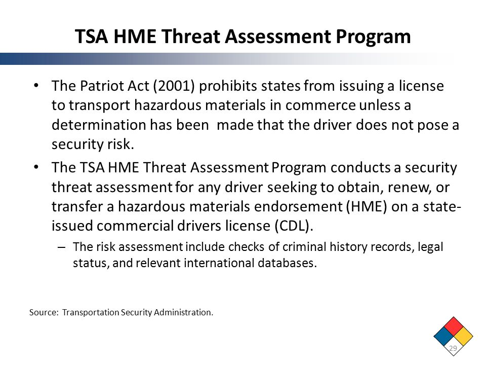 TSA HME Threat Assessment Program The Patriot Act (2001) prohibits states from issuing a license to transport hazardous materials in commerce unless a determination has been made that the driver does not pose a security risk.