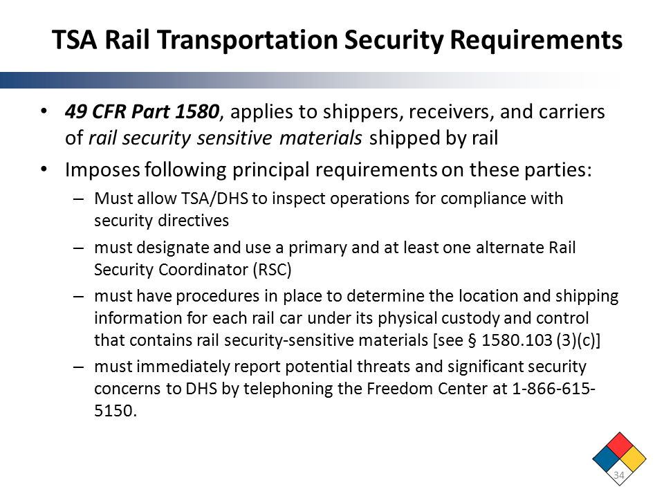 TSA Rail Transportation Security Requirements 49 CFR Part 1580, applies to shippers, receivers, and carriers of rail security sensitive materials shipped by rail Imposes following principal requirements on these parties: – Must allow TSA/DHS to inspect operations for compliance with security directives – must designate and use a primary and at least one alternate Rail Security Coordinator (RSC) – must have procedures in place to determine the location and shipping information for each rail car under its physical custody and control that contains rail security-sensitive materials [see § 1580.103 (3)(c)] – must immediately report potential threats and significant security concerns to DHS by telephoning the Freedom Center at 1-866-615- 5150.