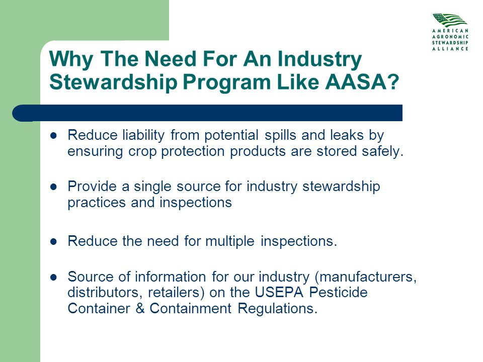 Why The Need For An Industry Stewardship Program Like AASA? Reduce liability from potential spills and leaks by ensuring crop protection products are