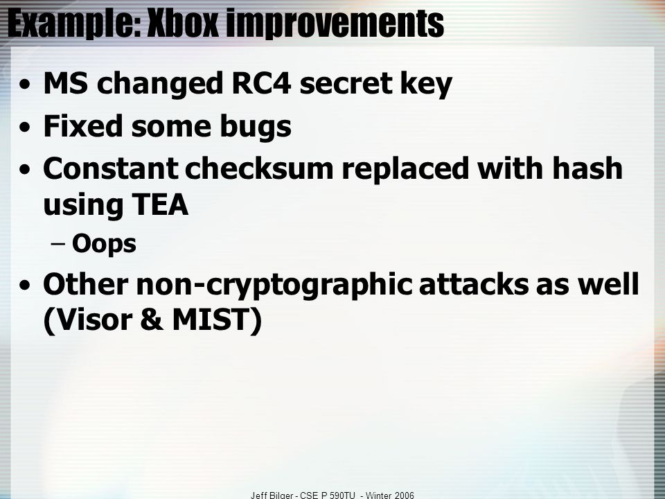 Jeff Bilger - CSE P 590TU - Winter 2006 Example: Xbox improvements MS changed RC4 secret key Fixed some bugs Constant checksum replaced with hash using TEA –Oops Other non-cryptographic attacks as well (Visor & MIST)