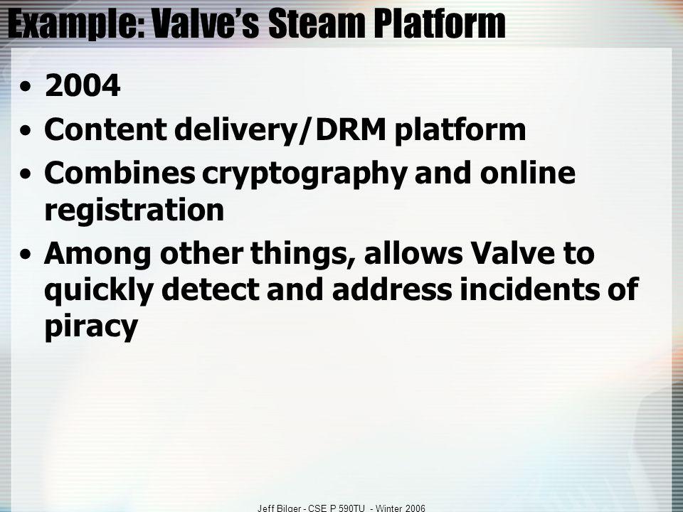 Jeff Bilger - CSE P 590TU - Winter 2006 Example: Valve's Steam Platform 2004 Content delivery/DRM platform Combines cryptography and online registrati