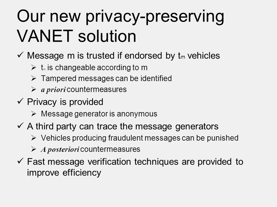 Our new privacy-preserving VANET solution Message m is trusted if endorsed by t m vehicles  t m is changeable according to m  Tampered messages can be identified  a priori countermeasures Privacy is provided  Message generator is anonymous A third party can trace the message generators  Vehicles producing fraudulent messages can be punished  A posteriori countermeasures Fast message verification techniques are provided to improve efficiency
