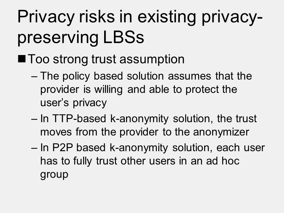 Privacy risks in existing privacy- preserving LBSs Too strong trust assumption –The policy based solution assumes that the provider is willing and able to protect the user's privacy –In TTP-based k-anonymity solution, the trust moves from the provider to the anonymizer –In P2P based k-anonymity solution, each user has to fully trust other users in an ad hoc group