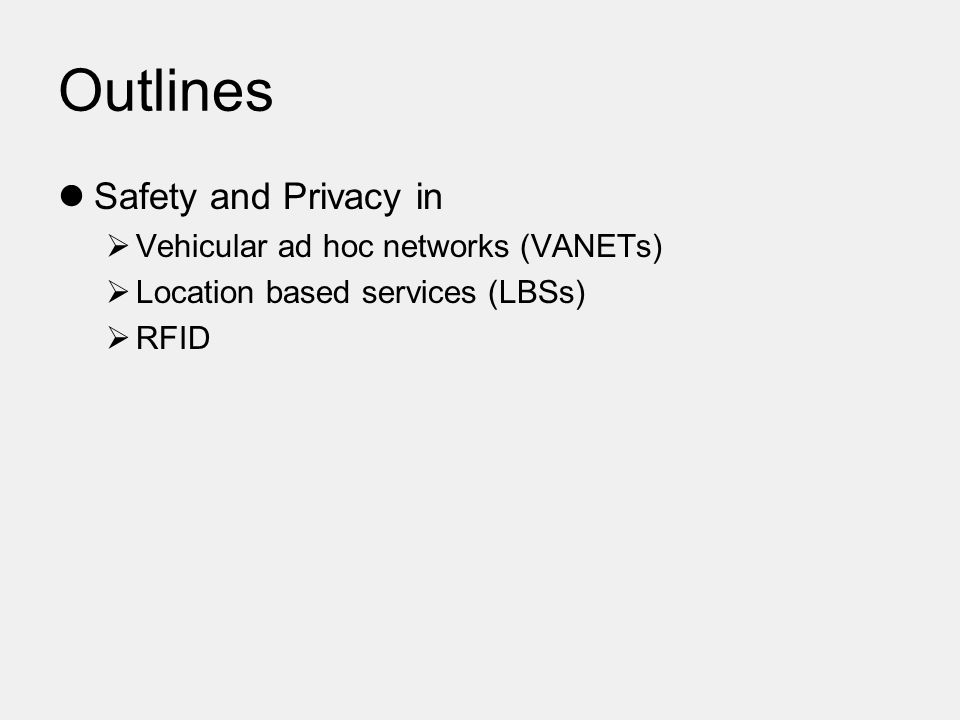 Outlines Safety and Privacy in  Vehicular ad hoc networks (VANETs)  Location based services (LBSs)  RFID