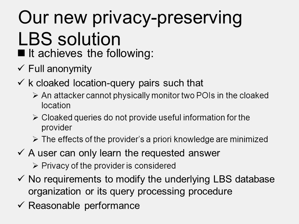 Our new privacy-preserving LBS solution It achieves the following: Full anonymity k cloaked location-query pairs such that  An attacker cannot physically monitor two POIs in the cloaked location  Cloaked queries do not provide useful information for the provider  The effects of the provider's a priori knowledge are minimized A user can only learn the requested answer  Privacy of the provider is considered No requirements to modify the underlying LBS database organization or its query processing procedure Reasonable performance