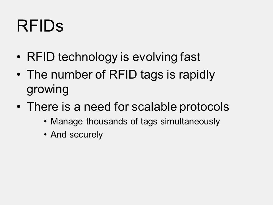 RFIDs RFID technology is evolving fast The number of RFID tags is rapidly growing There is a need for scalable protocols Manage thousands of tags simultaneously And securely