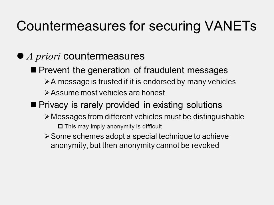 Countermeasures for securing VANETs A priori countermeasures Prevent the generation of fraudulent messages  A message is trusted if it is endorsed by many vehicles  Assume most vehicles are honest Privacy is rarely provided in existing solutions  Messages from different vehicles must be distinguishable  This may imply anonymity is difficult  Some schemes adopt a special technique to achieve anonymity, but then anonymity cannot be revoked