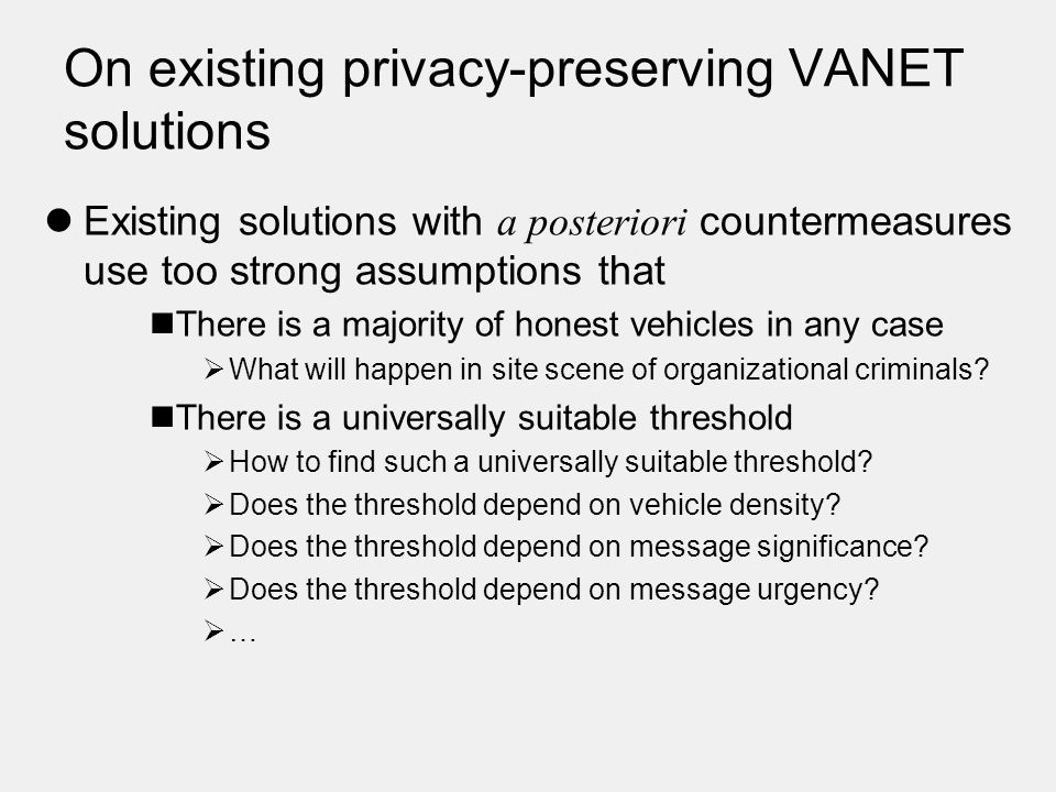 On existing privacy-preserving VANET solutions Existing solutions with a posteriori countermeasures use too strong assumptions that There is a majority of honest vehicles in any case  What will happen in site scene of organizational criminals.