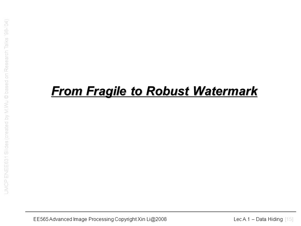 EE565 Advanced Image Processing Copyright Xin Li@2008 Lec A.1 – Data Hiding [15] From Fragile to Robust Watermark UMCP ENEE631 Slides (created by M.Wu © based on Research Talks '98-'04)