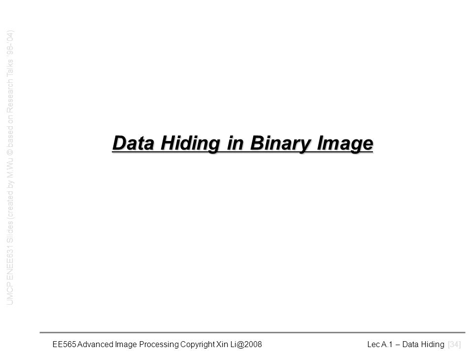 EE565 Advanced Image Processing Copyright Xin Li@2008 Lec A.1 – Data Hiding [34] Data Hiding in Binary Image UMCP ENEE631 Slides (created by M.Wu © based on Research Talks '98-'04)