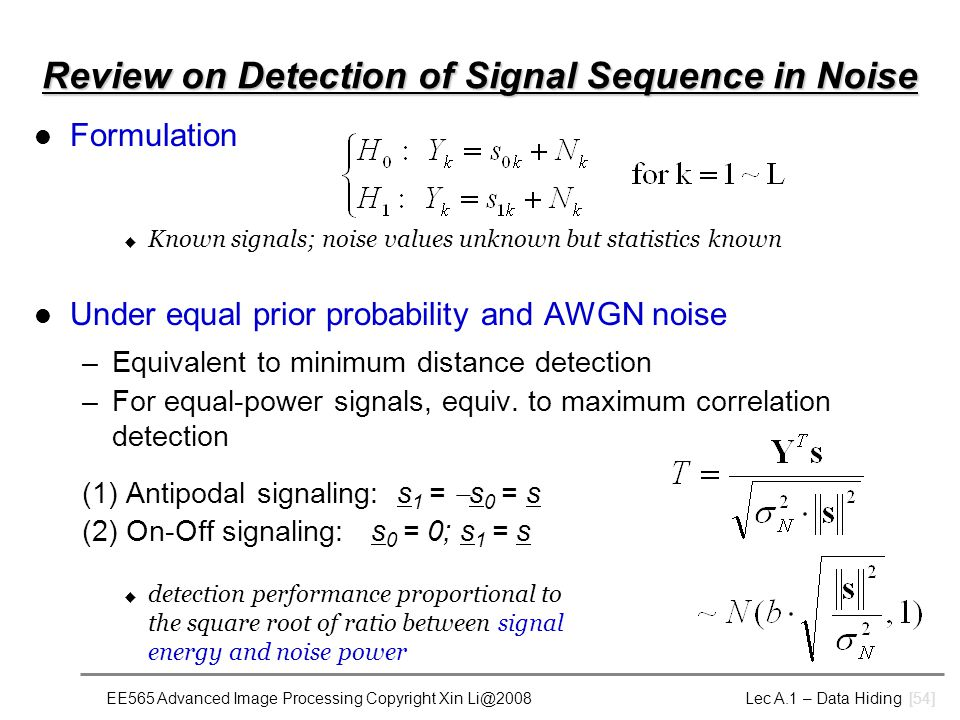 EE565 Advanced Image Processing Copyright Xin Li@2008 Lec A.1 – Data Hiding [54] Review on Detection of Signal Sequence in Noise Formulation u Known signals; noise values unknown but statistics known Under equal prior probability and AWGN noise –Equivalent to minimum distance detection –For equal-power signals, equiv.