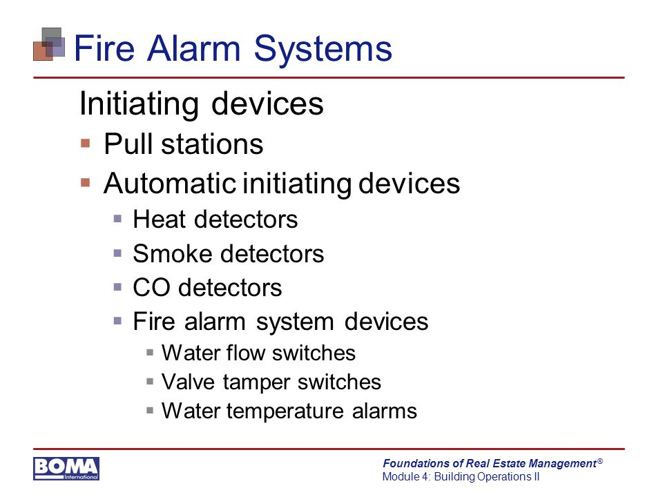 Foundations of Real Estate Management Module 4: Building Operations II ® Fire Alarm Systems Initiating devices  Pull stations  Automatic initiating