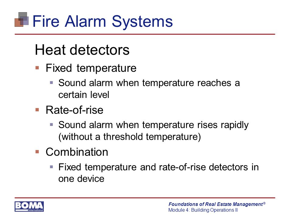 Foundations of Real Estate Management Module 4: Building Operations II ® Fire Alarm Systems Heat detectors  Fixed temperature  Sound alarm when temp