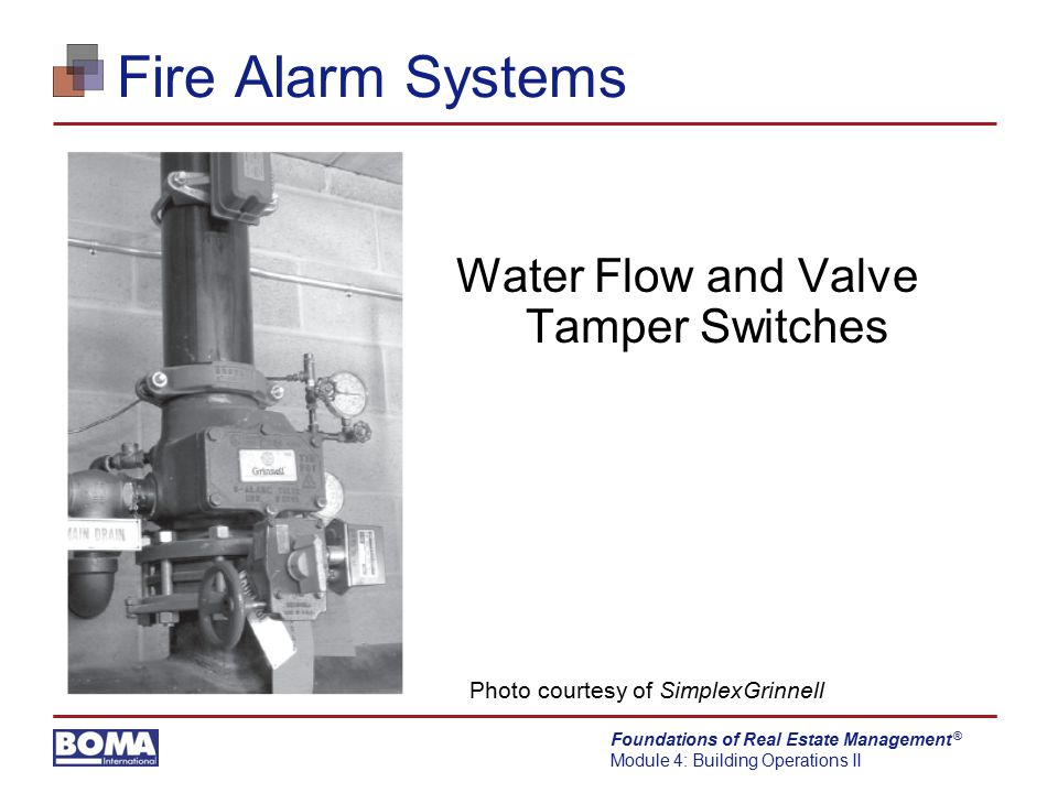 Foundations of Real Estate Management Module 4: Building Operations II ® Fire Alarm Systems Water Flow and Valve Tamper Switches Photo courtesy of Sim