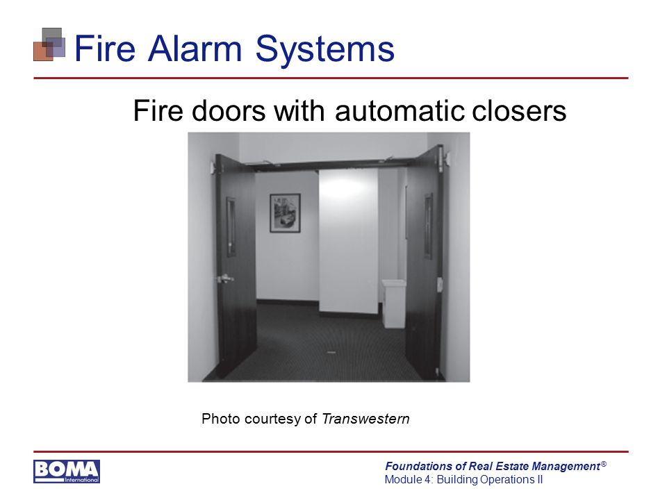 Foundations of Real Estate Management Module 4: Building Operations II ® Fire Alarm Systems Fire doors with automatic closers Photo courtesy of Transw