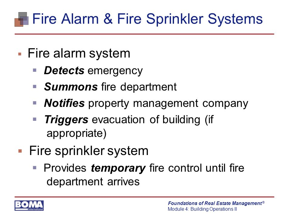 Foundations of Real Estate Management Module 4: Building Operations II ® Fire Alarm Systems Emergency Voice Alarm Communications (EVAC) System  Automatic mode  Pre-recorded message through horn and speaker appliance  Manual mode  Trained building employee uses microphone and horn/speaker appliance