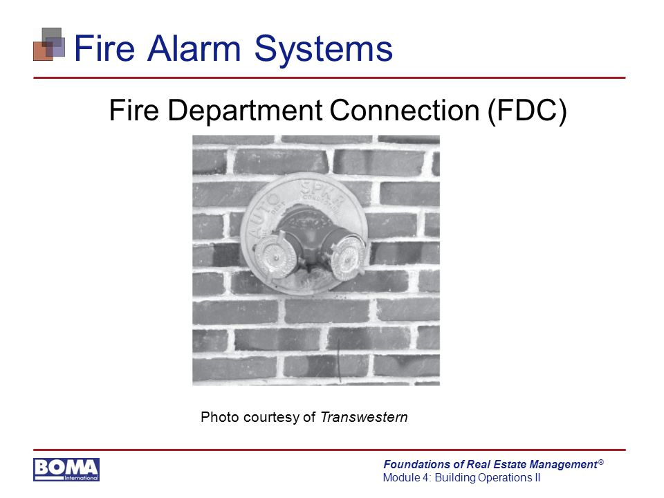 Foundations of Real Estate Management Module 4: Building Operations II ® Fire Alarm Systems Fire Department Connection (FDC) Photo courtesy of Transwe