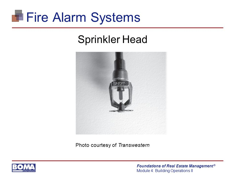 Foundations of Real Estate Management Module 4: Building Operations II ® Fire Alarm Systems Sprinkler Head Photo courtesy of Transwestern