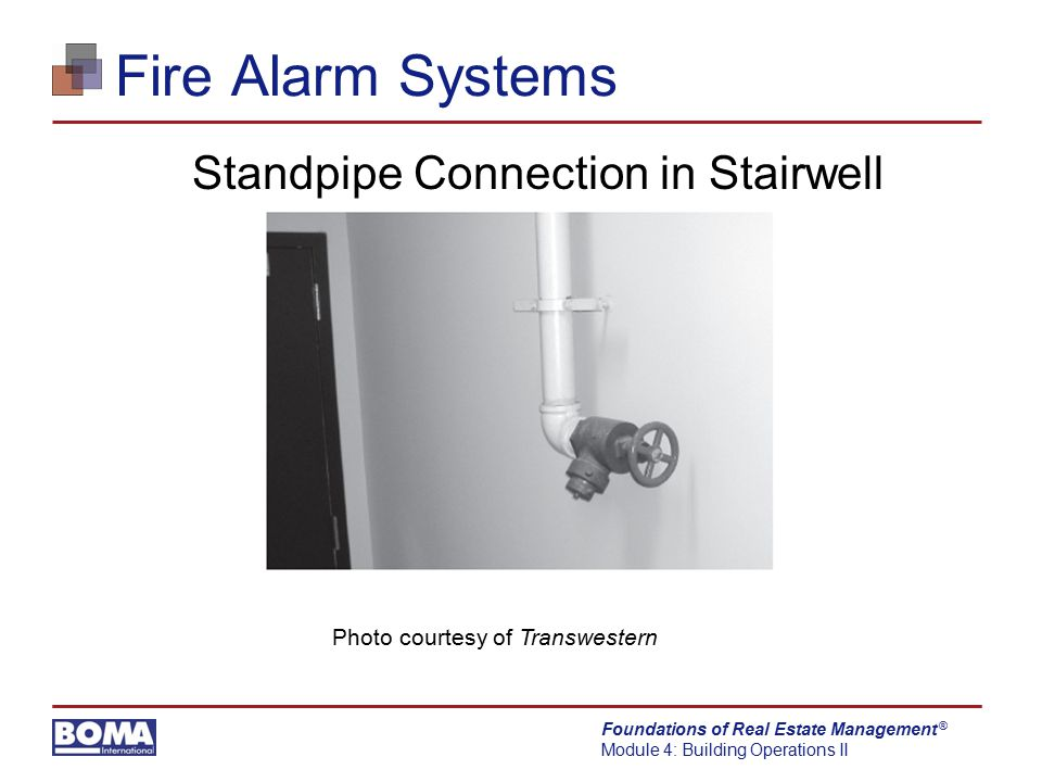Foundations of Real Estate Management Module 4: Building Operations II ® Fire Alarm Systems Standpipe Connection in Stairwell Photo courtesy of Transw