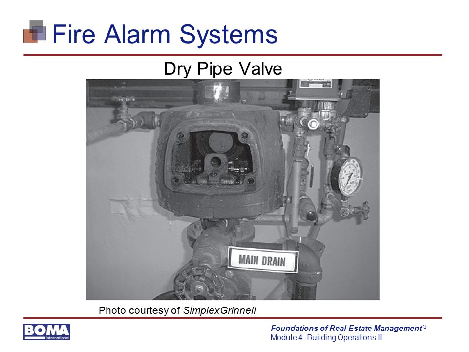 Foundations of Real Estate Management Module 4: Building Operations II ® Fire Alarm Systems Dry Pipe Valve Photo courtesy of SimplexGrinnell
