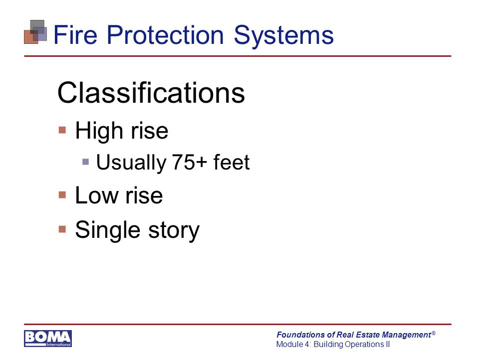 Foundations of Real Estate Management Module 4: Building Operations II ® Fire Protection Systems Classifications  High rise  Usually 75+ feet  Low