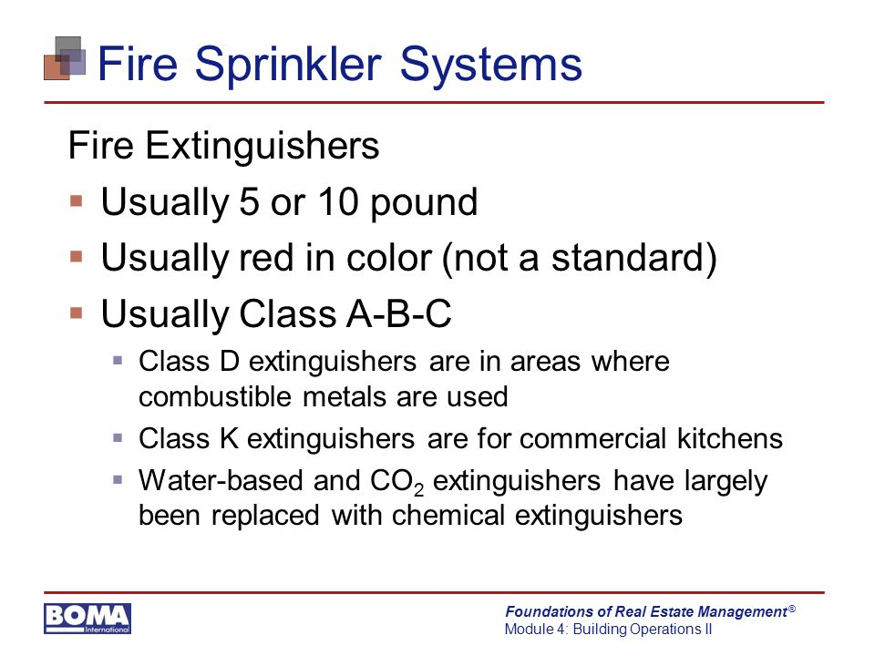 Foundations of Real Estate Management Module 4: Building Operations II ® Fire Sprinkler Systems Fire Extinguishers  Usually 5 or 10 pound  Usually r