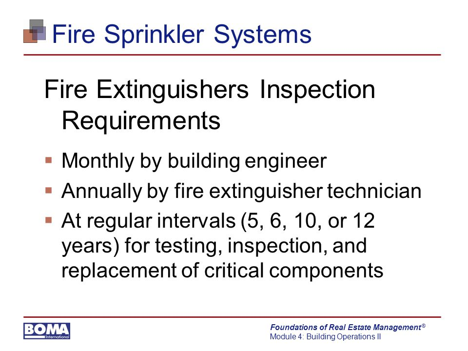 Foundations of Real Estate Management Module 4: Building Operations II ® Fire Sprinkler Systems Fire Extinguishers Inspection Requirements  Monthly b