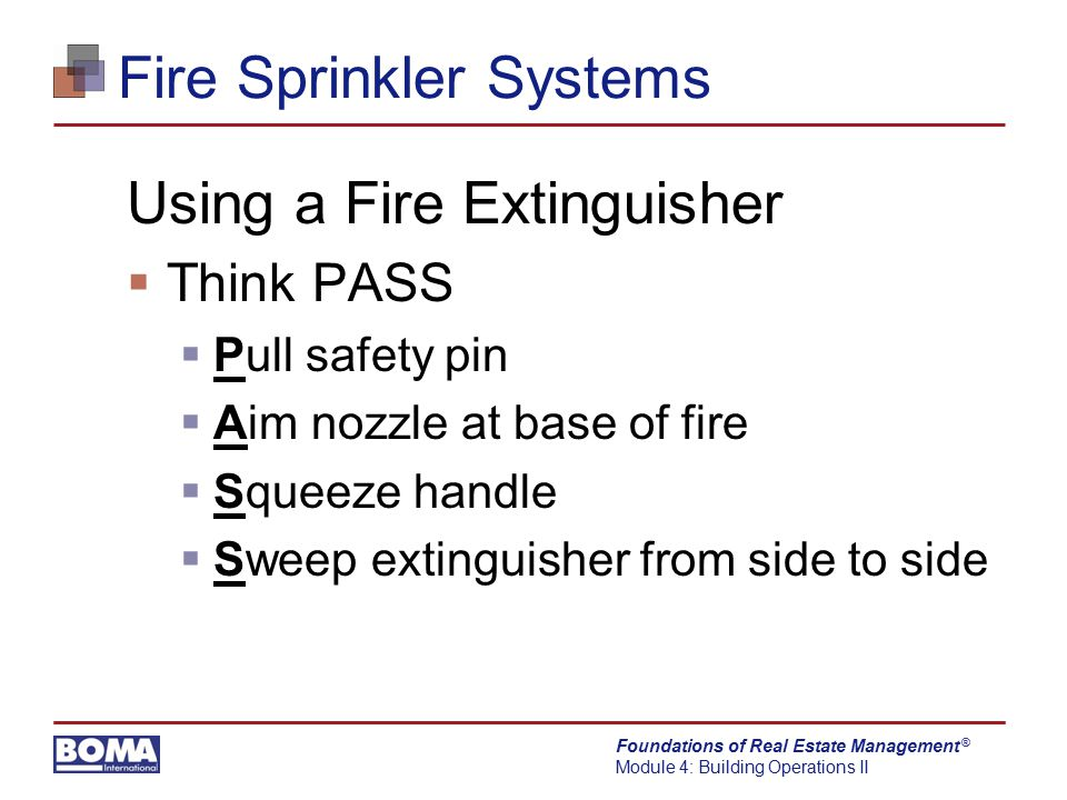 Foundations of Real Estate Management Module 4: Building Operations II ® Fire Sprinkler Systems Using a Fire Extinguisher  Think PASS  Pull safety p