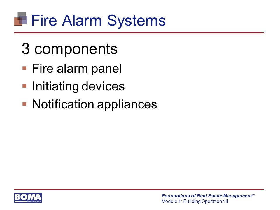 Foundations of Real Estate Management Module 4: Building Operations II ® Fire Alarm Systems Carbon Monoxide (CO) often found:  By-product of heating/hot water system  Vented out of the building through a flue  By-product of automobiles  Ventilation system removes CO from garage  By-product of propane combustion  Using propane forklift in closed area is a safety hazard