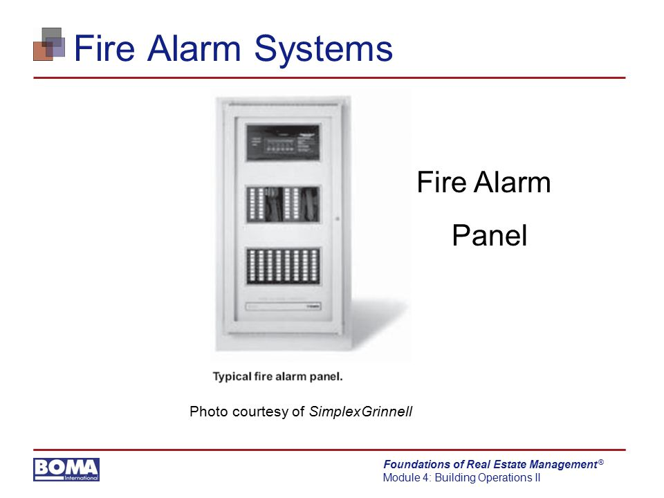 Foundations of Real Estate Management Module 4: Building Operations II ® Fire Alarm Systems Sprinkler system connections to fire alarm system  Water flow switches  Detect water flowing in sprinkler system  Valve tamper switches  Detect when sprinkler valve is closed  Water temperature alarms  Detect low water temp to prevent pipe from freezing
