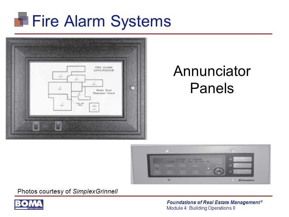 Foundations of Real Estate Management Module 4: Building Operations II ® Fire Alarm Systems Annunciator Panels Photos courtesy of SimplexGrinnell