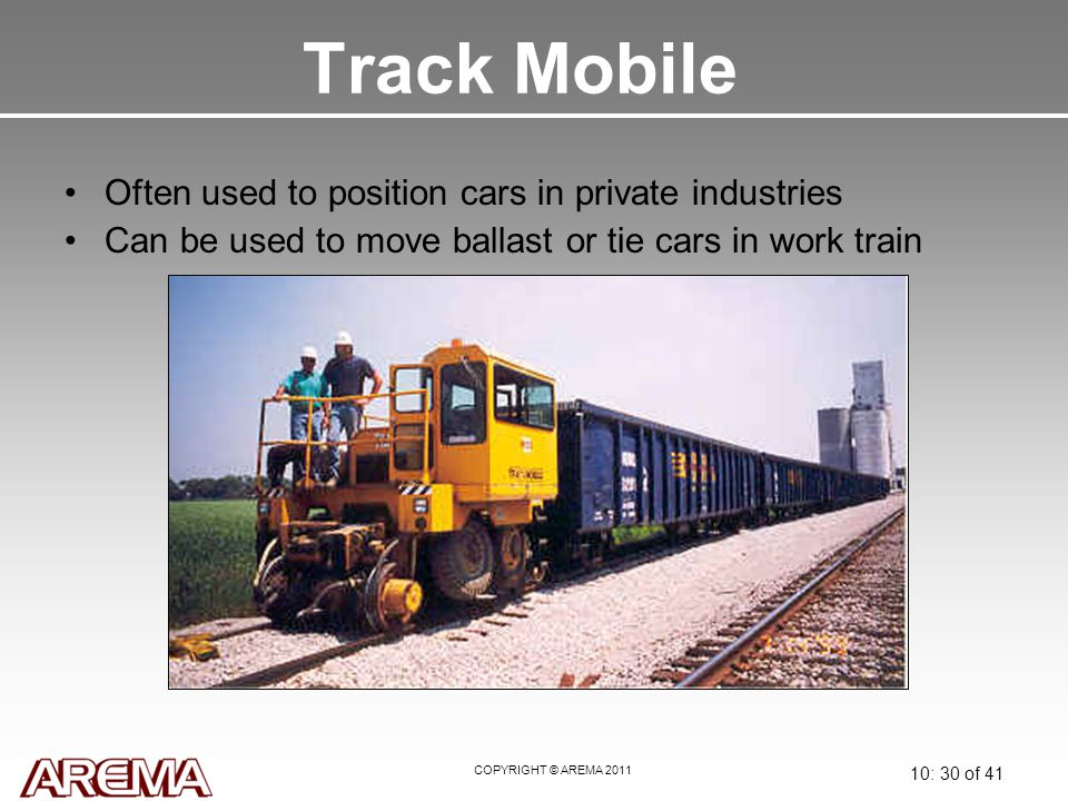 COPYRIGHT © AREMA 2011 10: 30 of 41 Track Mobile Often used to position cars in private industries Can be used to move ballast or tie cars in work tra