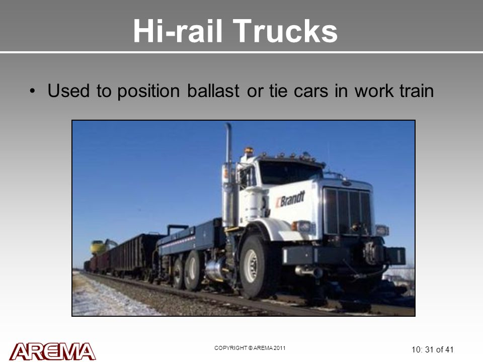 COPYRIGHT © AREMA 2011 10: 31 of 41 Hi-rail Trucks Used to position ballast or tie cars in work train