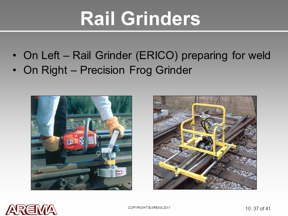 COPYRIGHT © AREMA 2011 10: 37 of 41 Rail Grinders On Left – Rail Grinder (ERICO) preparing for weld On Right – Precision Frog Grinder