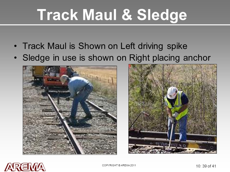 COPYRIGHT © AREMA 2011 10: 39 of 41 Track Maul & Sledge Track Maul is Shown on Left driving spike Sledge in use is shown on Right placing anchor