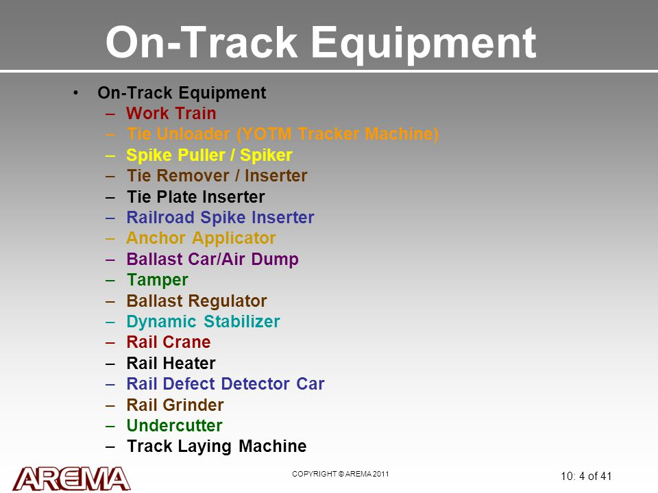 COPYRIGHT © AREMA 2011 10: 4 of 41 On-Track Equipment –Work Train –Tie Unloader (YOTM Tracker Machine) –Spike Puller / Spiker –Tie Remover / Inserter