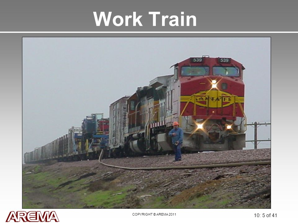 COPYRIGHT © AREMA 2011 10: 5 of 41 Work Train